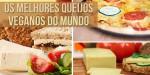 Lista dos melhores Queijos Veganos do Mundo!