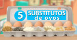 5 Substitutos de ovos em receitas – você não vai acreditar como é fácil!